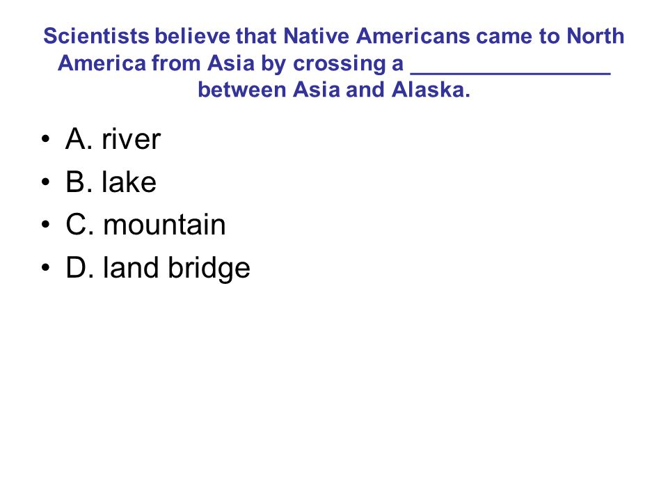 Scientists believe that Native Americans came to North America from Asia by crossing a ________________ between Asia and Alaska.