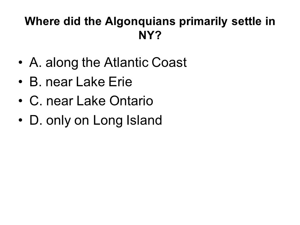 Where did the Algonquians primarily settle in NY. A.