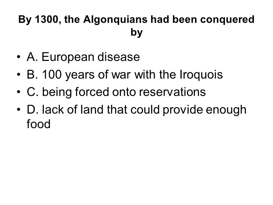 By 1300, the Algonquians had been conquered by A. European disease B.