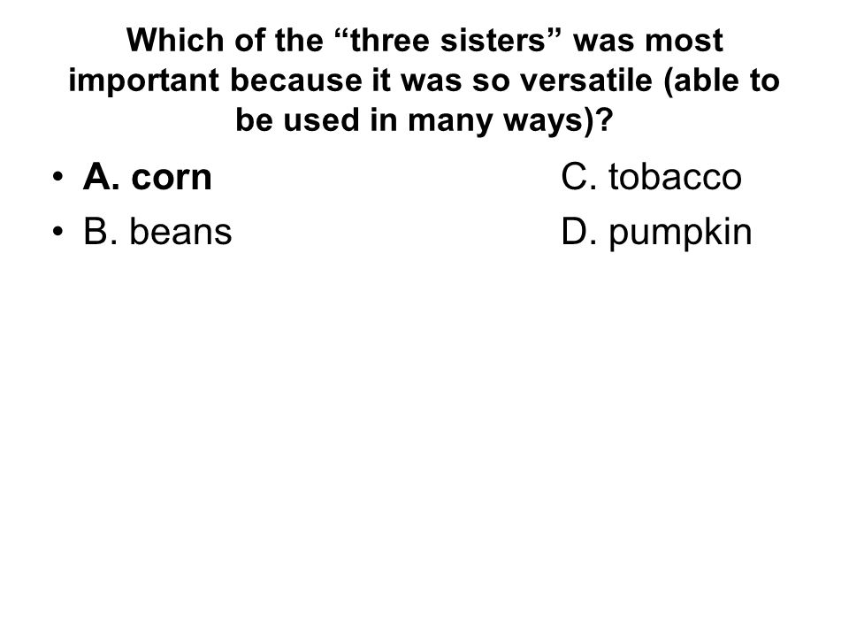 """Which of the """"three sisters"""" was most important because it was so versatile (able to be used in many ways)? A. cornC. tobacco B. beansD. pumpkin"""