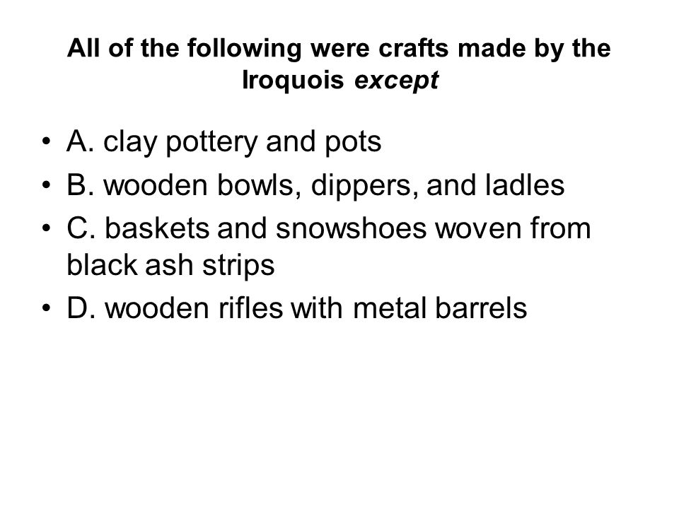 All of the following were crafts made by the Iroquois except A. clay pottery and pots B. wooden bowls, dippers, and ladles C. baskets and snowshoes wo