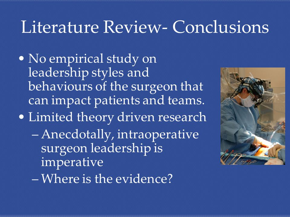 Literature Review- Conclusions No empirical study on leadership styles and behaviours of the surgeon that can impact patients and teams.