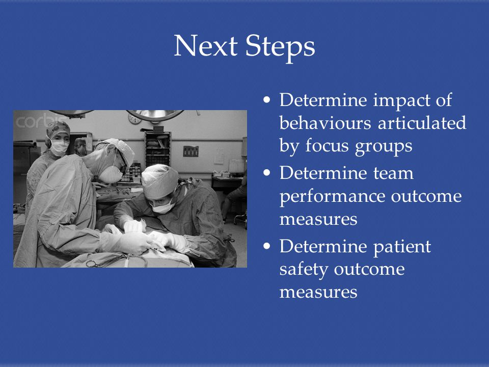Next Steps Determine impact of behaviours articulated by focus groups Determine team performance outcome measures Determine patient safety outcome measures