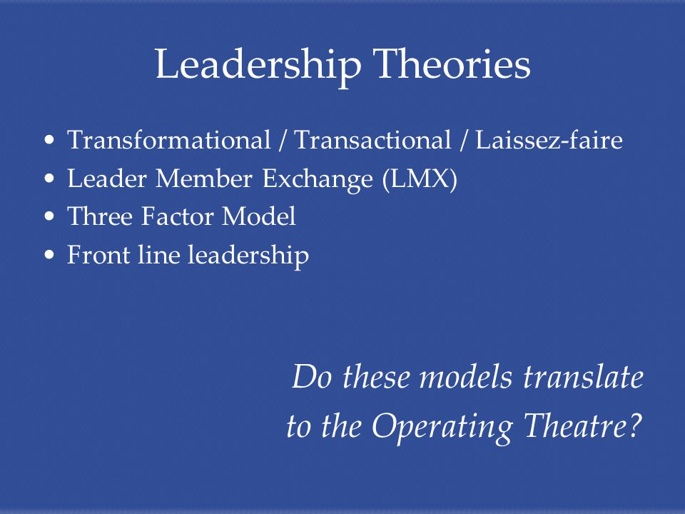 Leadership Theories Transformational / Transactional / Laissez-faire Leader Member Exchange (LMX) Three Factor Model Front line leadership Do these models translate to the Operating Theatre