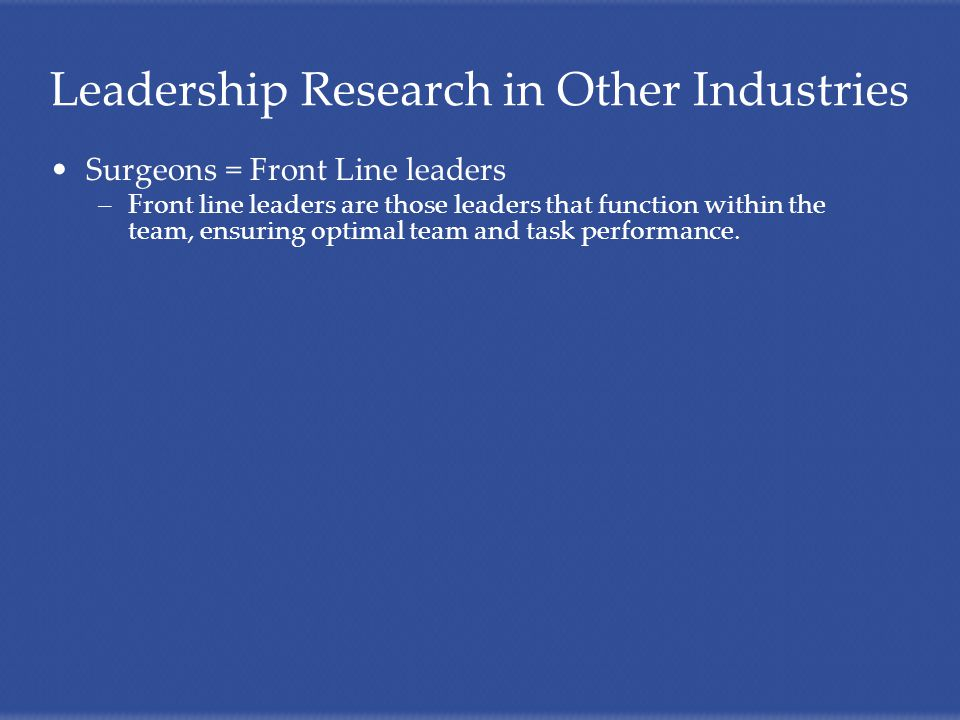Surgeons = Front Line leaders –Front line leaders are those leaders that function within the team, ensuring optimal team and task performance.