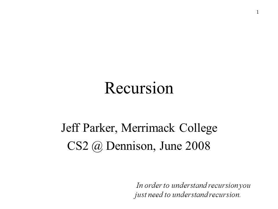 1 Recursion Jeff Parker, Merrimack College CS2 @ Dennison, June 2008 In order to understand recursion you just need to understand recursion.