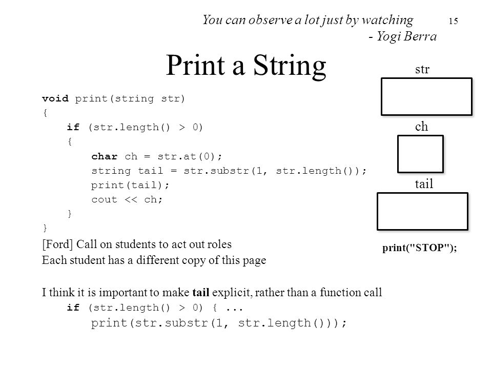 15 Print a String void print(string str) { if (str.length() > 0) { char ch = str.at(0); string tail = str.substr(1, str.length()); print(tail); cout << ch; } [Ford] Call on students to act out roles Each student has a different copy of this page I think it is important to make tail explicit, rather than a function call if (str.length() > 0) {...