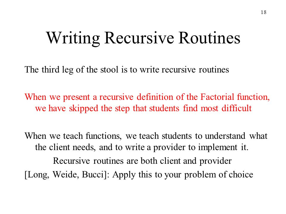 18 Writing Recursive Routines The third leg of the stool is to write recursive routines When we present a recursive definition of the Factorial function, we have skipped the step that students find most difficult When we teach functions, we teach students to understand what the client needs, and to write a provider to implement it.