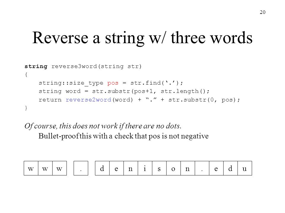20 Reverse a string w/ three words www.denison.edu string reverse3word(string str) { string::size_type pos = str.find('.'); string word = str.substr(pos+1, str.length(); return reverse2word(word) + . + str.substr(0, pos); } Of course, this does not work if there are no dots.