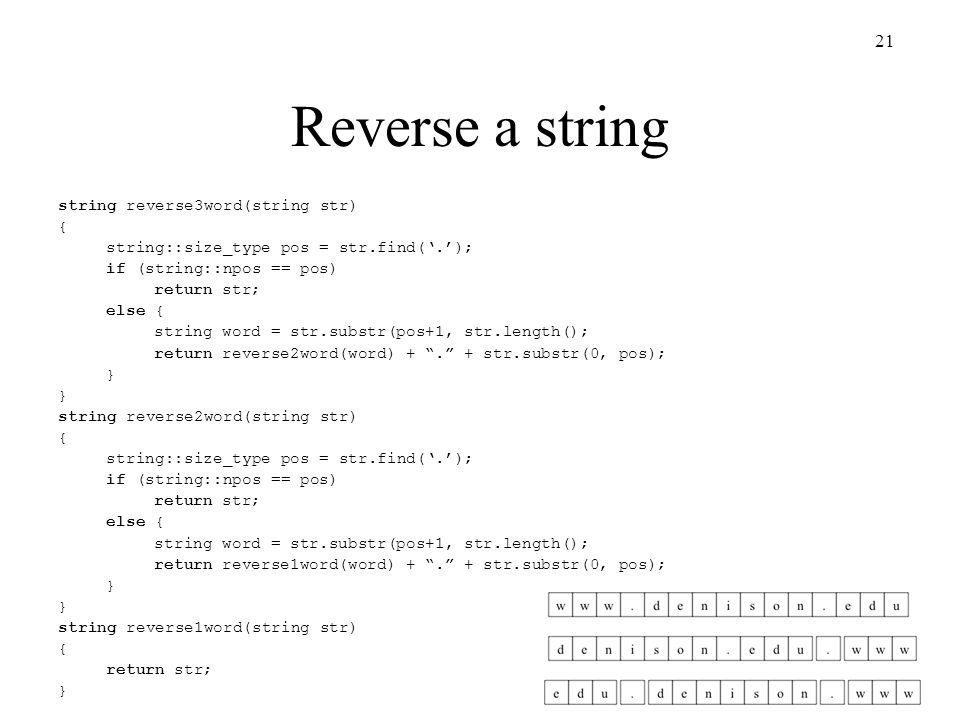 21 Reverse a string string reverse3word(string str) { string::size_type pos = str.find('.'); if (string::npos == pos) return str; else { string word = str.substr(pos+1, str.length(); return reverse2word(word) + . + str.substr(0, pos); } string reverse2word(string str) { string::size_type pos = str.find('.'); if (string::npos == pos) return str; else { string word = str.substr(pos+1, str.length(); return reverse1word(word) + . + str.substr(0, pos); } string reverse1word(string str) { return str; }