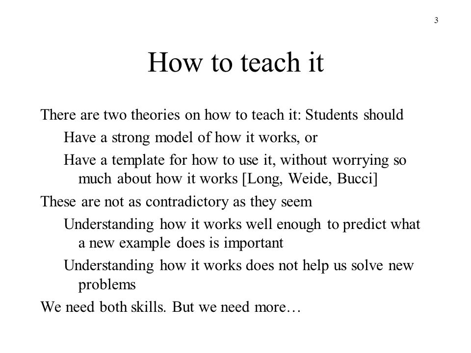 3 How to teach it There are two theories on how to teach it: Students should Have a strong model of how it works, or Have a template for how to use it, without worrying so much about how it works [Long, Weide, Bucci] These are not as contradictory as they seem Understanding how it works well enough to predict what a new example does is important Understanding how it works does not help us solve new problems We need both skills.