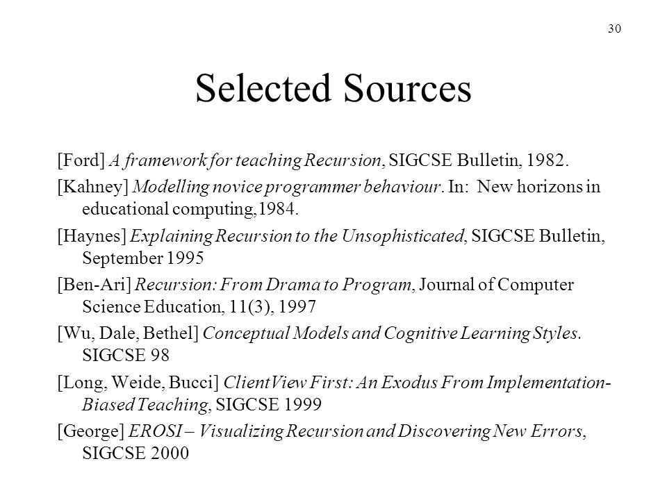 30 Selected Sources [Ford] A framework for teaching Recursion, SIGCSE Bulletin, 1982. [Kahney] Modelling novice programmer behaviour. In: New horizons