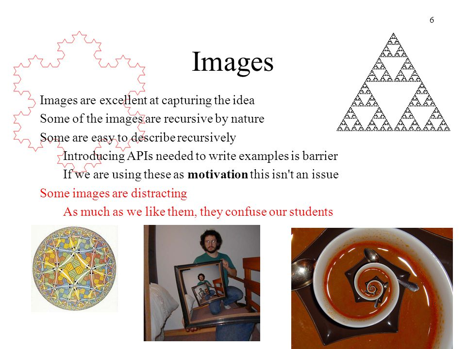 6 Images Images are excellent at capturing the idea Some of the images are recursive by nature Some are easy to describe recursively Introducing APIs needed to write examples is barrier If we are using these as motivation this isn t an issue Some images are distracting As much as we like them, they confuse our students