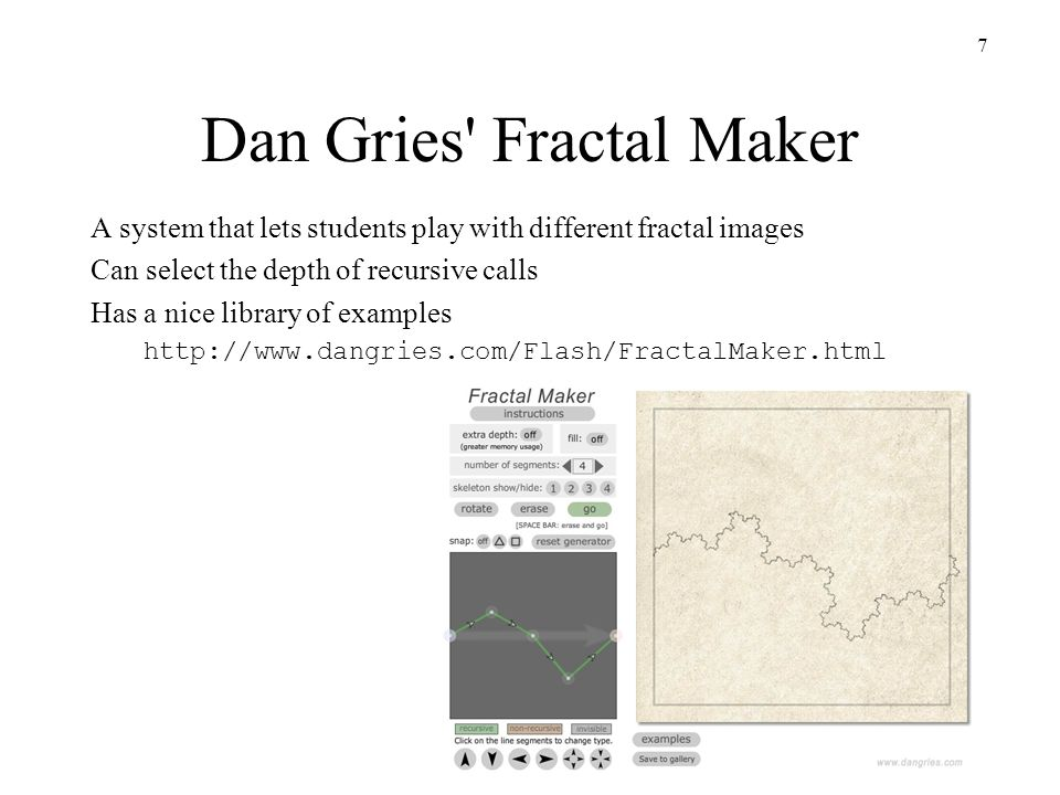 7 Dan Gries Fractal Maker A system that lets students play with different fractal images Can select the depth of recursive calls Has a nice library of examples http://www.dangries.com/Flash/FractalMaker.html