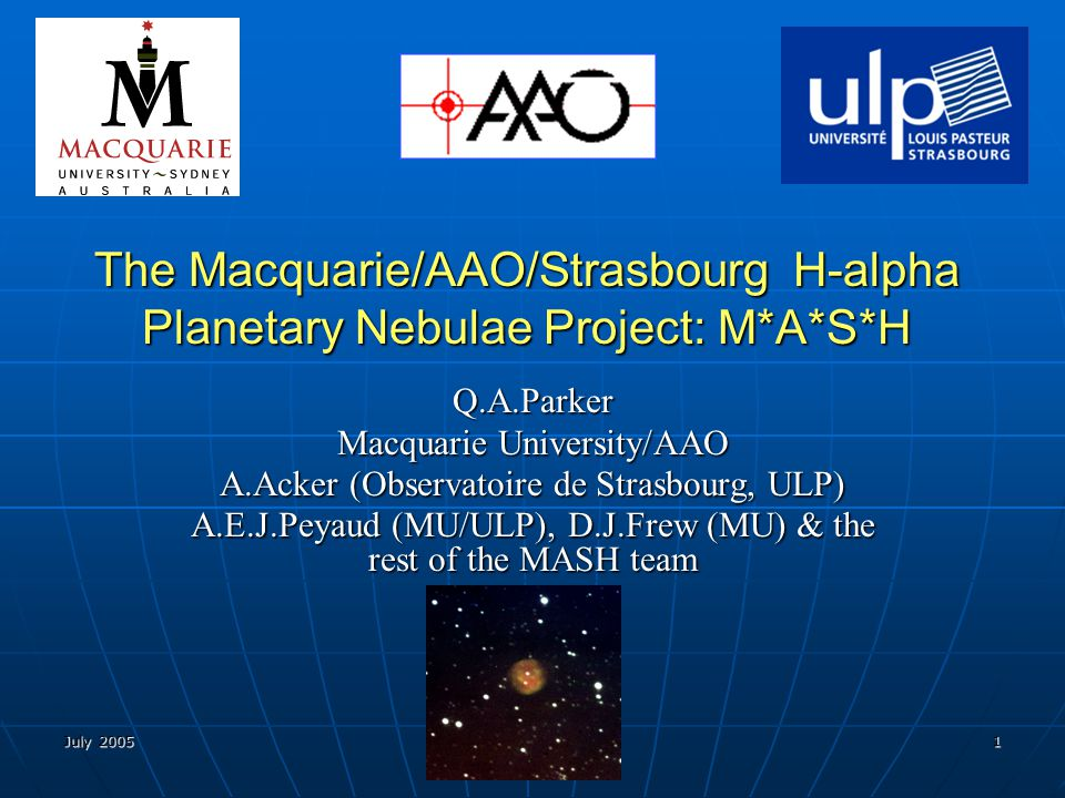 July 2005 Gdansk, Poland 2 M*A*S*H Macquarie/AAO/Strasbourg Hα Planetary Nebula Catalogue (MASH) of ~1000 new Galactic Planetary Nebulae (PNe) discovered from the AAO/UKST Hα survey of the southern Galactic plane Macquarie/AAO/Strasbourg Hα Planetary Nebula Catalogue (MASH) of ~1000 new Galactic Planetary Nebulae (PNe) discovered from the AAO/UKST Hα survey of the southern Galactic plane MASH now complete (CDS catalogue release Aug/Sep 2005).