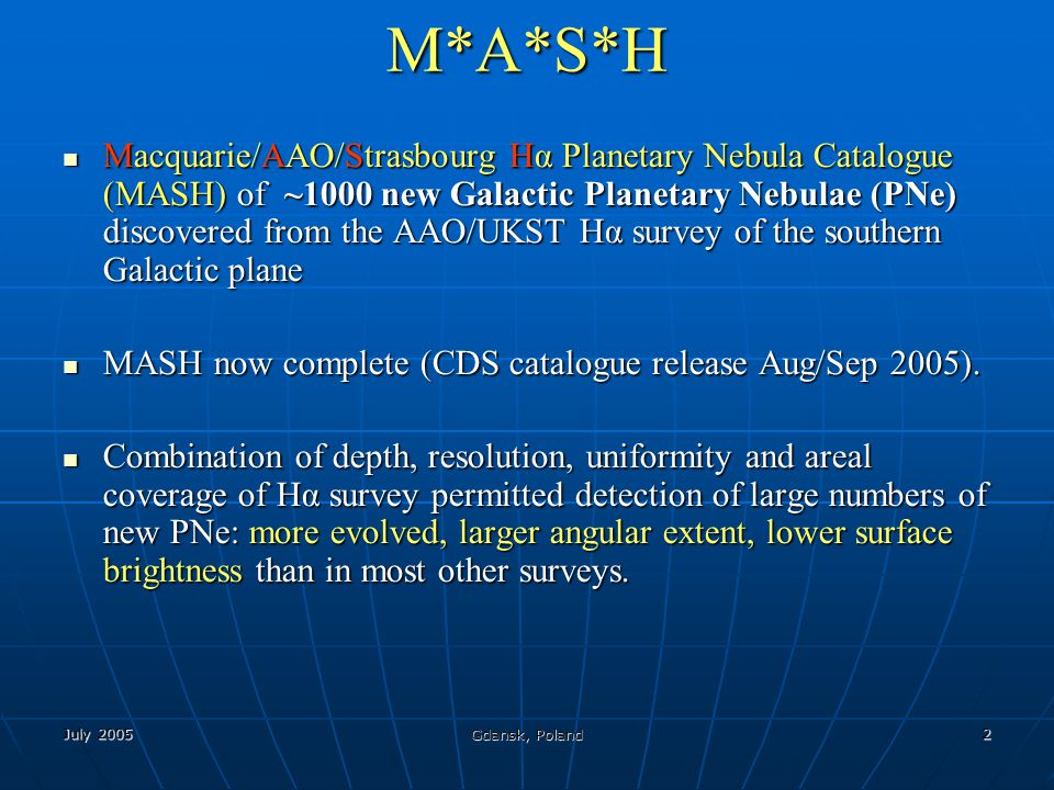 July 2005 Gdansk, Poland 2 M*A*S*H Macquarie/AAO/Strasbourg Hα Planetary Nebula Catalogue (MASH) of ~1000 new Galactic Planetary Nebulae (PNe) discove