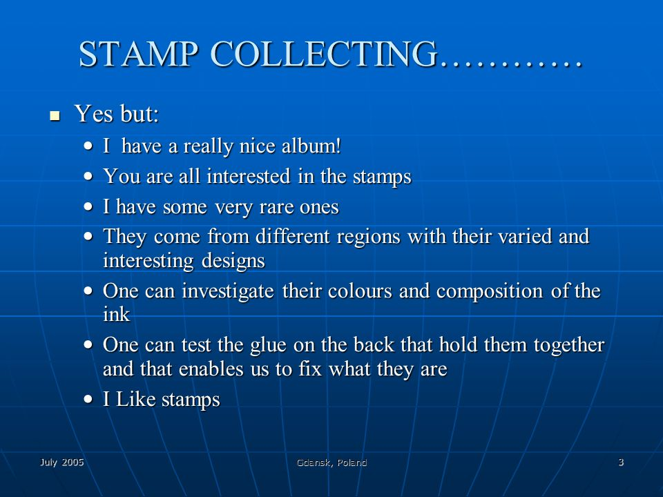 July 2005 Gdansk, Poland 3 STAMP COLLECTING………… Yes but: Yes but: I have a really nice album.