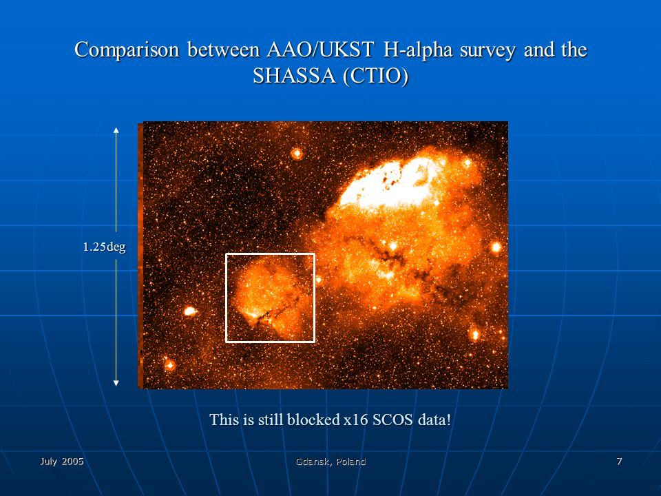 July 2005 Gdansk, Poland 7 Comparison between AAO/UKST H-alpha survey and the SHASSA (CTIO) 1.25deg This is still blocked x16 SCOS data!