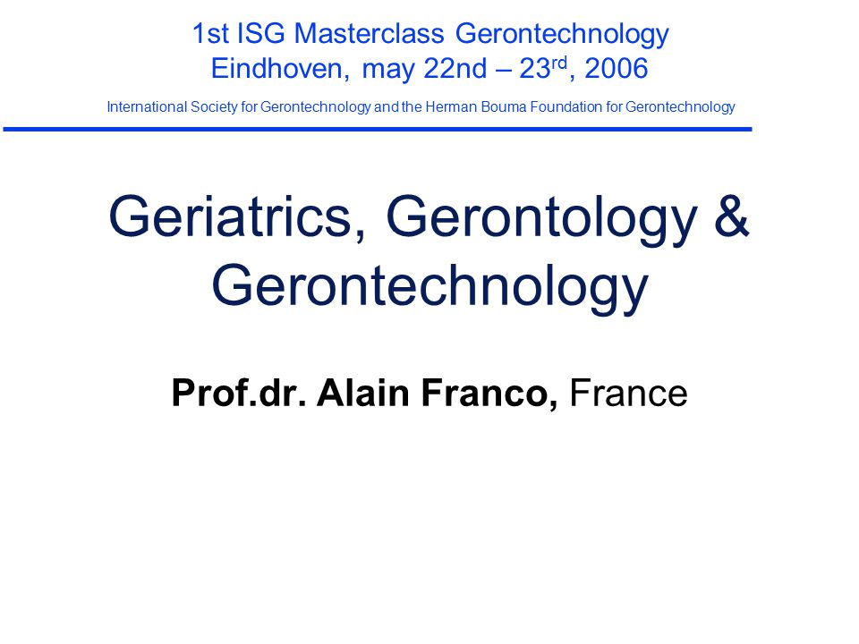 Gerontechnology A paradox  technologies are invading the society  New and performing tools for elderly patients, caregivers  decrease (?) of learning capacities for elderly persons  Gap at risk to generate exclusion  Two worlds apparently distant Les chassés-croisés entre la technique et le social Françoise BOUCHAYER (CNAV), Alain ROZENKIER (MIRE), French gov.
