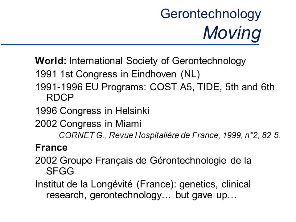 Gerontechnology Moving World: International Society of Gerontechnology 1991 1st Congress in Eindhoven (NL) 1991-1996 EU Programs: COST A5, TIDE, 5th and 6th RDCP 1996 Congress in Helsinki 2002 Congress in Miami CORNET G., Revue Hospitalière de France, 1999, n°2, 82-5.