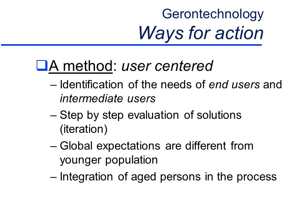 Gerontechnology Ways for action  A method: user centered –Identification of the needs of end users and intermediate users –Step by step evaluation of solutions (iteration) –Global expectations are different from younger population –Integration of aged persons in the process