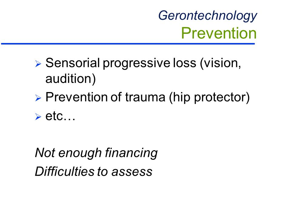 Gerontechnology Prevention  Sensorial progressive loss (vision, audition)  Prevention of trauma (hip protector)  etc… Not enough financing Difficulties to assess