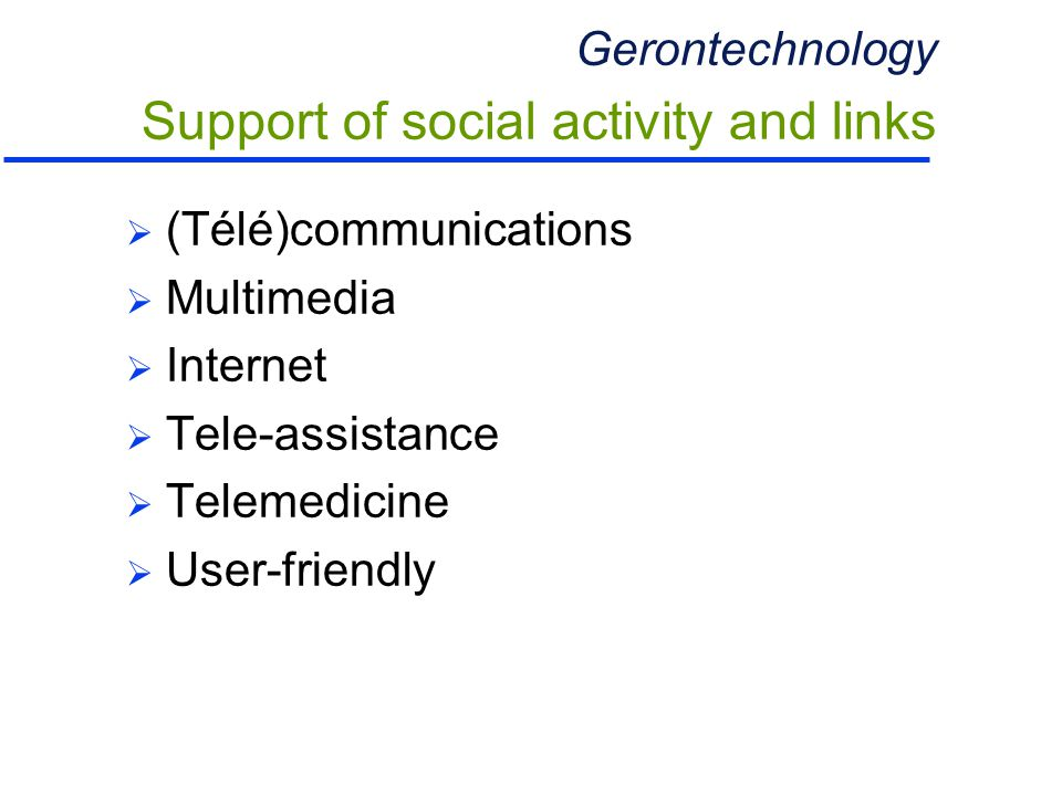 Gerontechnology Support of social activity and links  (Télé)communications  Multimedia  Internet  Tele-assistance  Telemedicine  User-friendly
