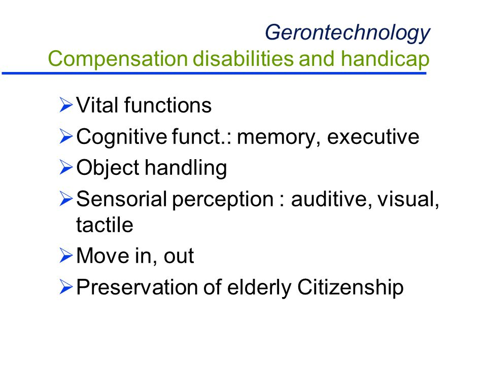 Gerontechnology Compensation disabilities and handicap  Vital functions  Cognitive funct.: memory, executive  Object handling  Sensorial perception : auditive, visual, tactile  Move in, out  Preservation of elderly Citizenship