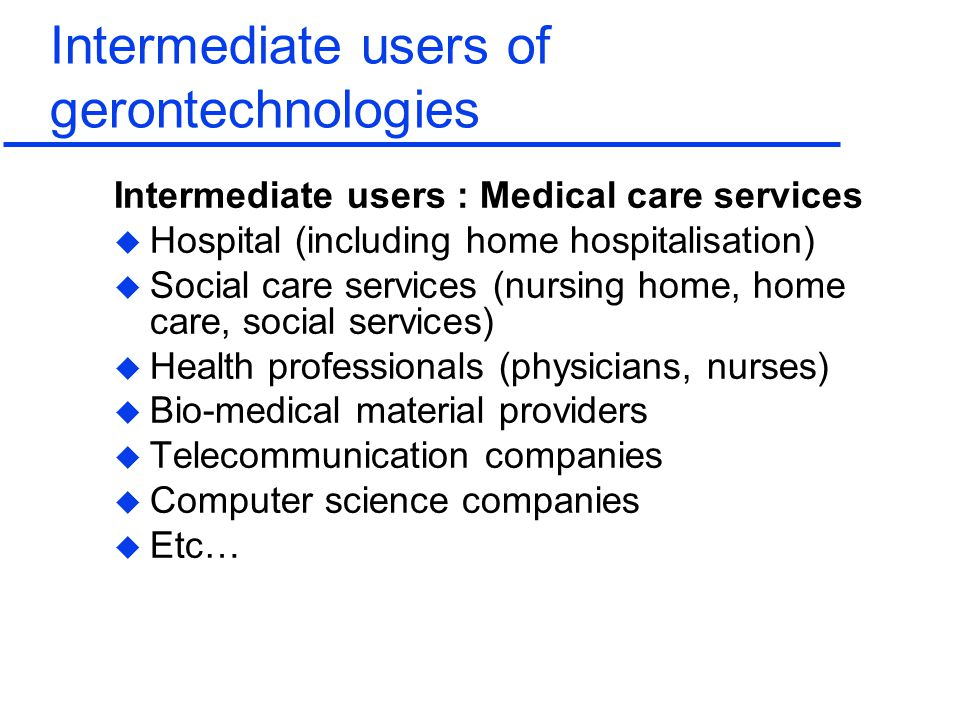 Intermediate users of gerontechnologies Intermediate users : Medical care services u Hospital (including home hospitalisation) u Social care services