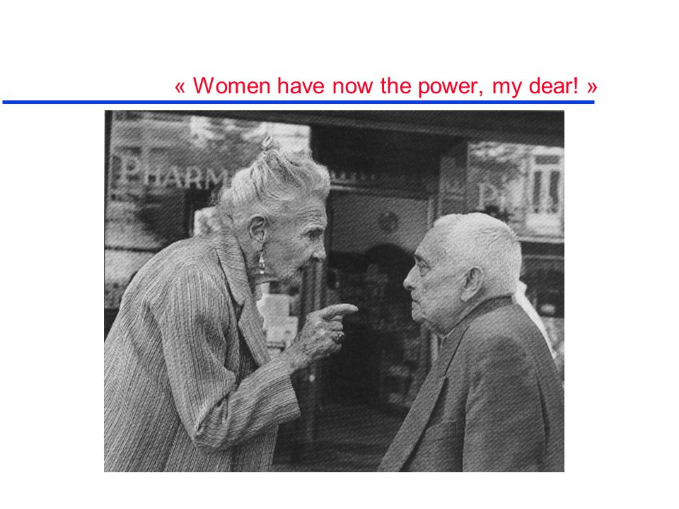 « Women have now the power, my dear! »
