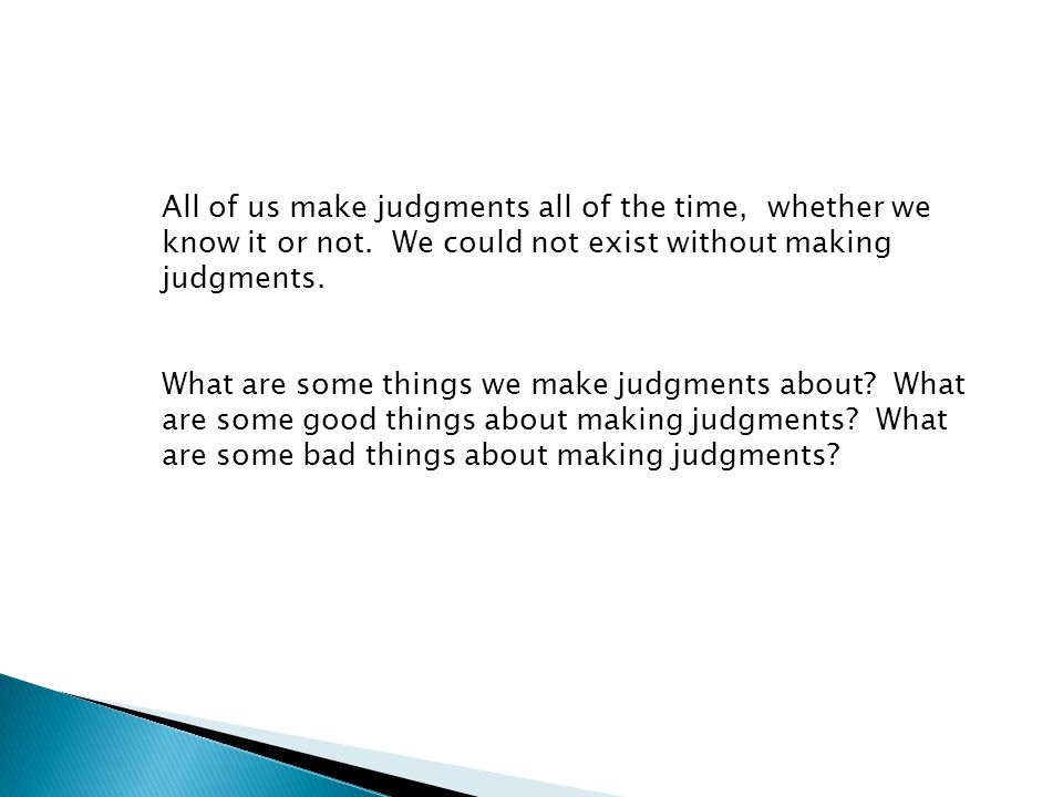 All of us make judgments all of the time, whether we know it or not.