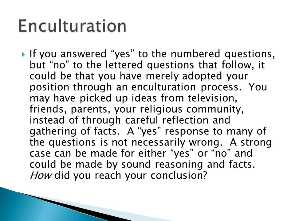  If you answered yes to the numbered questions, but no to the lettered questions that follow, it could be that you have merely adopted your position through an enculturation process.