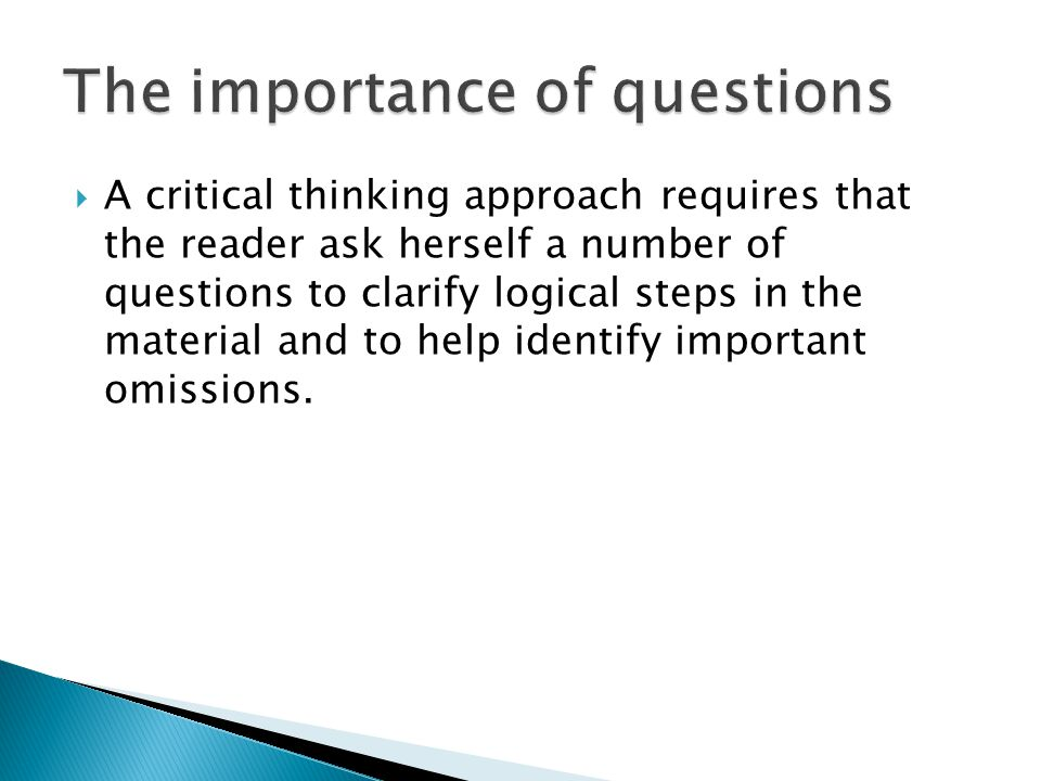  A critical thinking approach requires that the reader ask herself a number of questions to clarify logical steps in the material and to help identify important omissions.