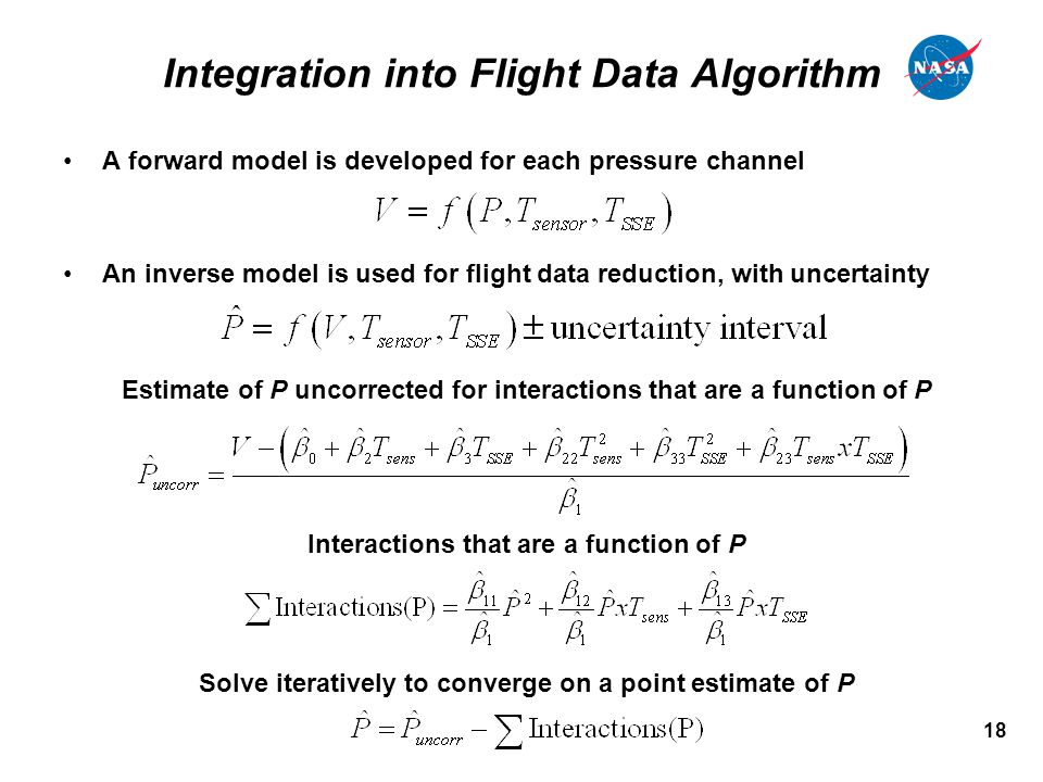 18 Integration into Flight Data Algorithm A forward model is developed for each pressure channel An inverse model is used for flight data reduction, with uncertainty Estimate of P uncorrected for interactions that are a function of P Interactions that are a function of P Solve iteratively to converge on a point estimate of P