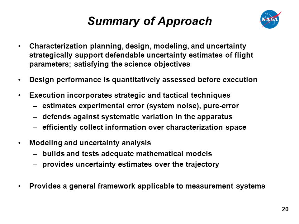 20 Summary of Approach Characterization planning, design, modeling, and uncertainty strategically support defendable uncertainty estimates of flight parameters; satisfying the science objectives Design performance is quantitatively assessed before execution Execution incorporates strategic and tactical techniques –estimates experimental error (system noise), pure-error –defends against systematic variation in the apparatus –efficiently collect information over characterization space Modeling and uncertainty analysis –builds and tests adequate mathematical models –provides uncertainty estimates over the trajectory Provides a general framework applicable to measurement systems