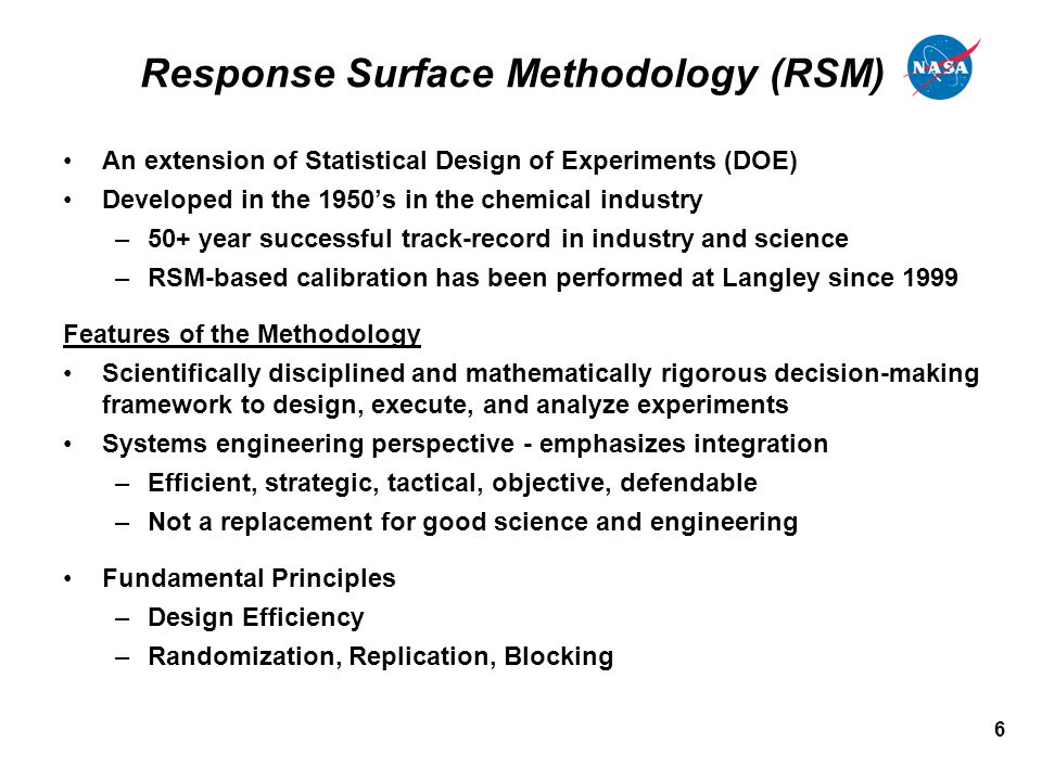 6 Response Surface Methodology (RSM) An extension of Statistical Design of Experiments (DOE) Developed in the 1950's in the chemical industry –50+ year successful track-record in industry and science –RSM-based calibration has been performed at Langley since 1999 Features of the Methodology Scientifically disciplined and mathematically rigorous decision-making framework to design, execute, and analyze experiments Systems engineering perspective - emphasizes integration –Efficient, strategic, tactical, objective, defendable –Not a replacement for good science and engineering Fundamental Principles –Design Efficiency –Randomization, Replication, Blocking