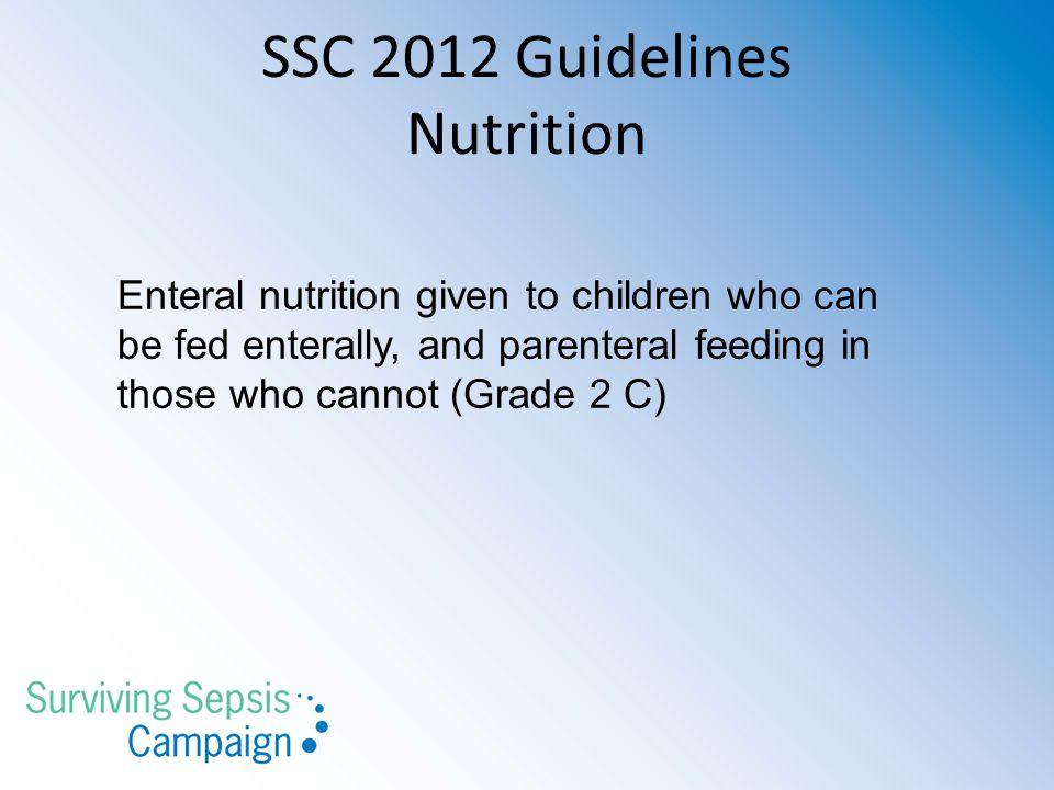 SSC 2012 Guidelines Nutrition Enteral nutrition given to children who can be fed enterally, and parenteral feeding in those who cannot (Grade 2 C)