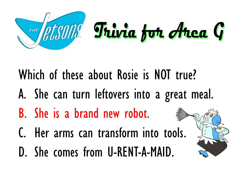 Which of these about Rosie is NOT true? A.She can turn leftovers into a great meal. B.She is a brand new robot. C.Her arms can transform into tools. D