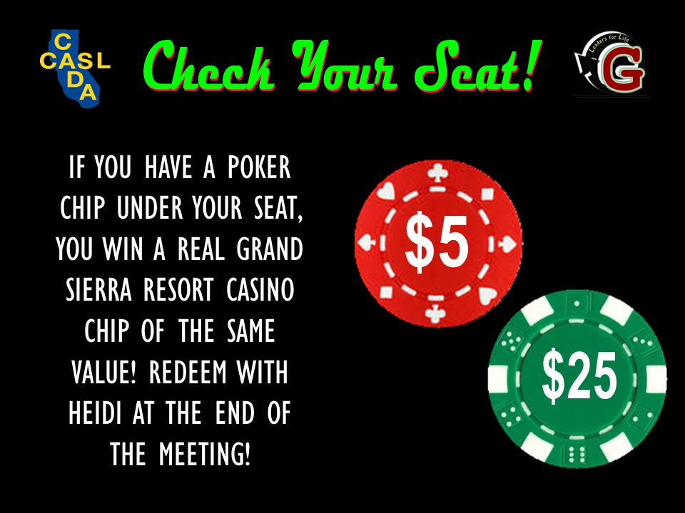 IF YOU HAVE A POKER CHIP UNDER YOUR SEAT, YOU WIN A REAL GRAND SIERRA RESORT CASINO CHIP OF THE SAME VALUE! REDEEM WITH HEIDI AT THE END OF THE MEETIN