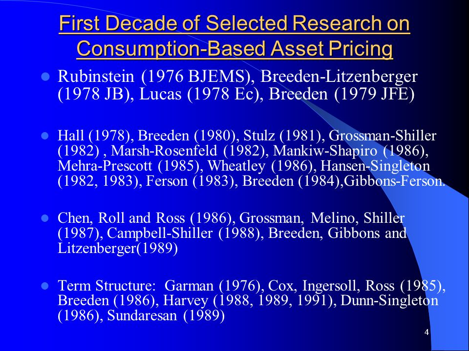 4 First Decade of Selected Research on Consumption-Based Asset Pricing Rubinstein (1976 BJEMS), Breeden-Litzenberger (1978 JB), Lucas (1978 Ec), Breeden (1979 JFE) Hall (1978), Breeden (1980), Stulz (1981), Grossman-Shiller (1982), Marsh-Rosenfeld (1982), Mankiw-Shapiro (1986), Mehra-Prescott (1985), Wheatley (1986), Hansen-Singleton (1982, 1983), Ferson (1983), Breeden (1984),Gibbons-Ferson.