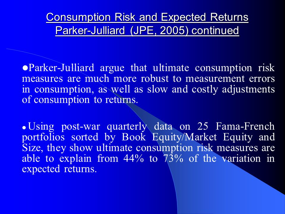 Consumption Risk and Expected Returns Parker-Julliard (JPE, 2005) continued Parker-Julliard argue that ultimate consumption risk measures are much more robust to measurement errors in consumption, as well as slow and costly adjustments of consumption to returns.