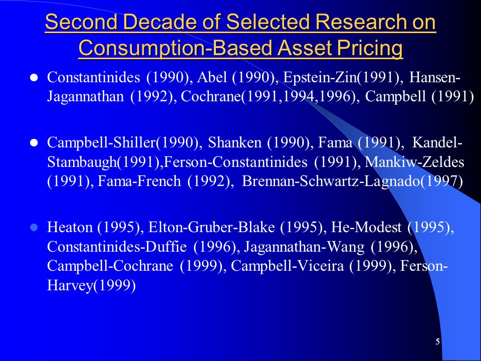 5 Second Decade of Selected Research on Consumption-Based Asset Pricing Constantinides (1990), Abel (1990), Epstein-Zin(1991), Hansen- Jagannathan (1992), Cochrane(1991,1994,1996), Campbell (1991) Campbell-Shiller(1990), Shanken (1990), Fama (1991), Kandel- Stambaugh(1991),Ferson-Constantinides (1991), Mankiw-Zeldes (1991), Fama-French (1992), Brennan-Schwartz-Lagnado(1997) Heaton (1995), Elton-Gruber-Blake (1995), He-Modest (1995), Constantinides-Duffie (1996), Jagannathan-Wang (1996), Campbell-Cochrane (1999), Campbell-Viceira (1999), Ferson- Harvey(1999)