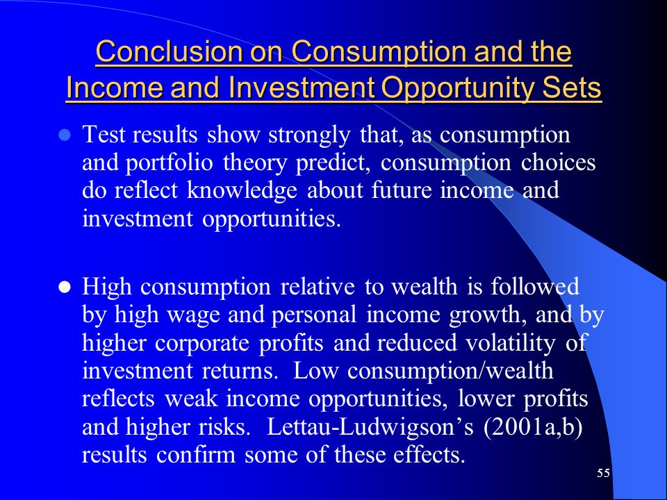 55 Conclusion on Consumption and the Income and Investment Opportunity Sets Test results show strongly that, as consumption and portfolio theory predict, consumption choices do reflect knowledge about future income and investment opportunities.