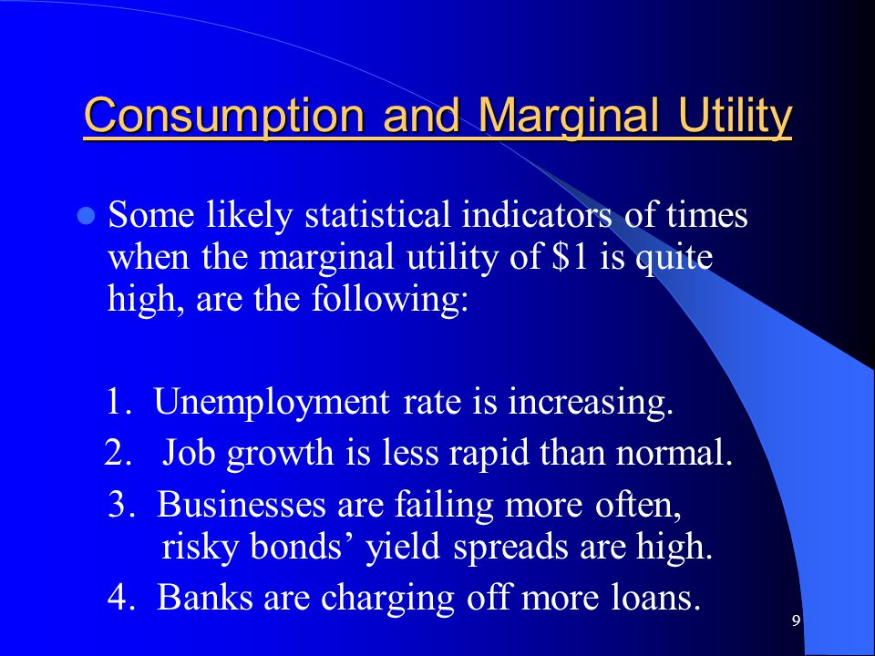 9 Consumption and Marginal Utility Some likely statistical indicators of times when the marginal utility of $1 is quite high, are the following: 1.