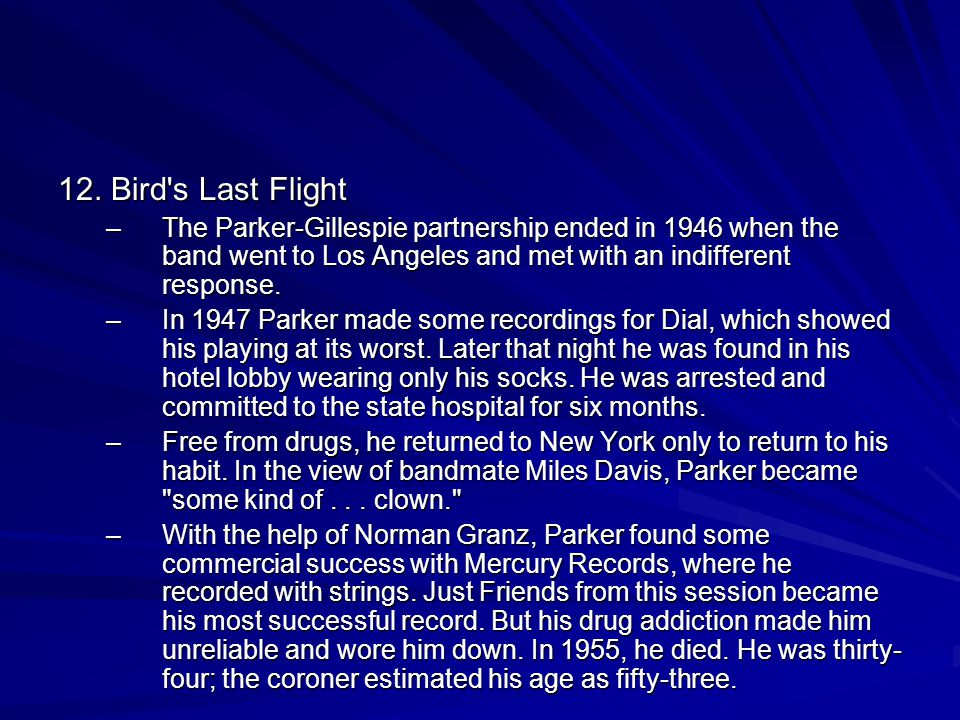 12. Bird's Last Flight –The Parker-Gillespie partnership ended in 1946 when the band went to Los Angeles and met with an indifferent response. –In 194