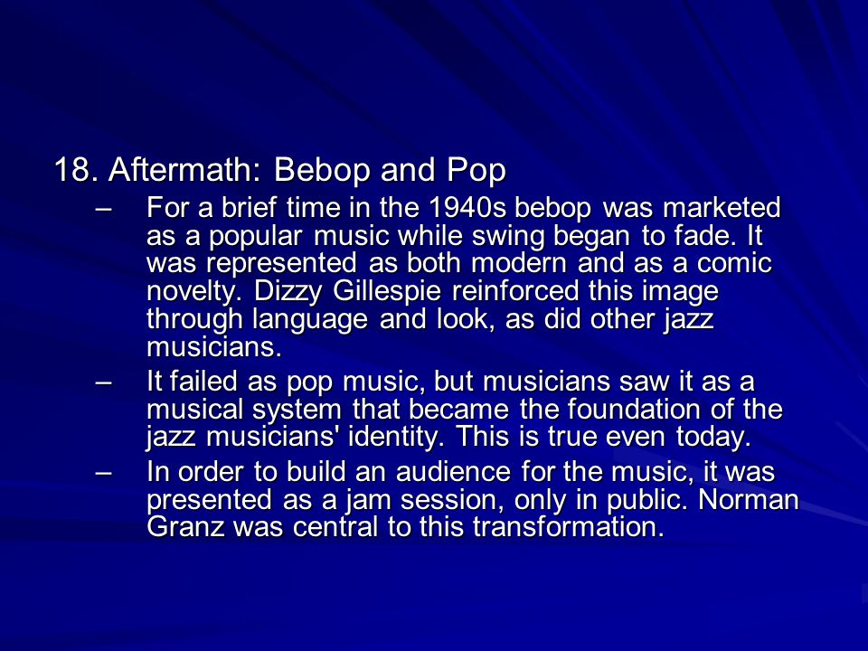 18. Aftermath: Bebop and Pop –For a brief time in the 1940s bebop was marketed as a popular music while swing began to fade. It was represented as bot
