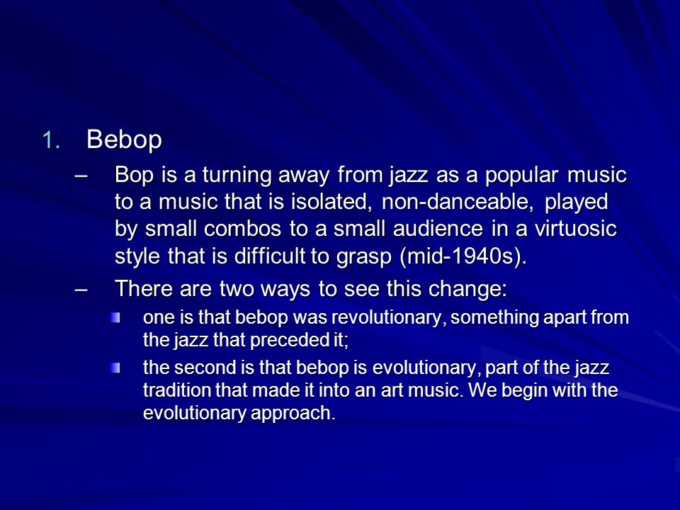 1. Bebop –Bop is a turning away from jazz as a popular music to a music that is isolated, non-danceable, played by small combos to a small audience in