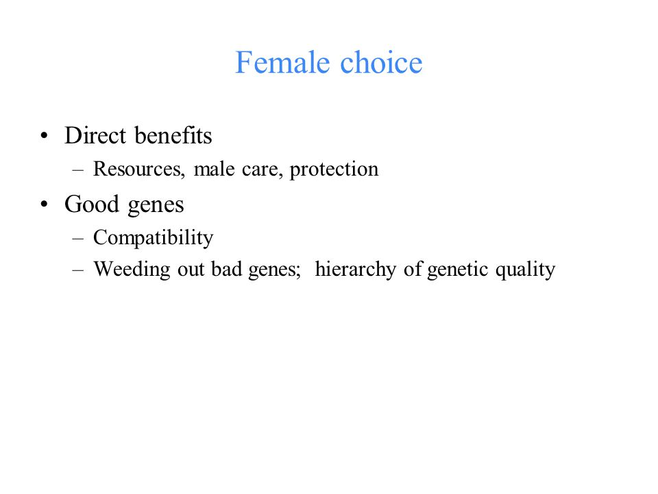 Female choice Direct benefits –Resources, male care, protection Good genes –Compatibility –Weeding out bad genes; hierarchy of genetic quality
