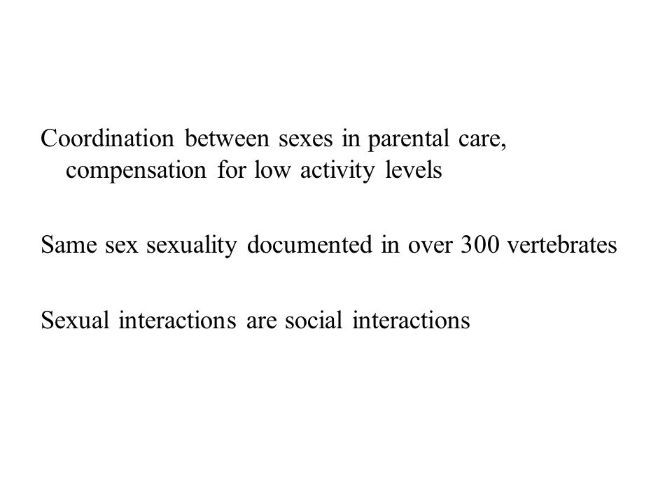 Coordination between sexes in parental care, compensation for low activity levels Same sex sexuality documented in over 300 vertebrates Sexual interactions are social interactions