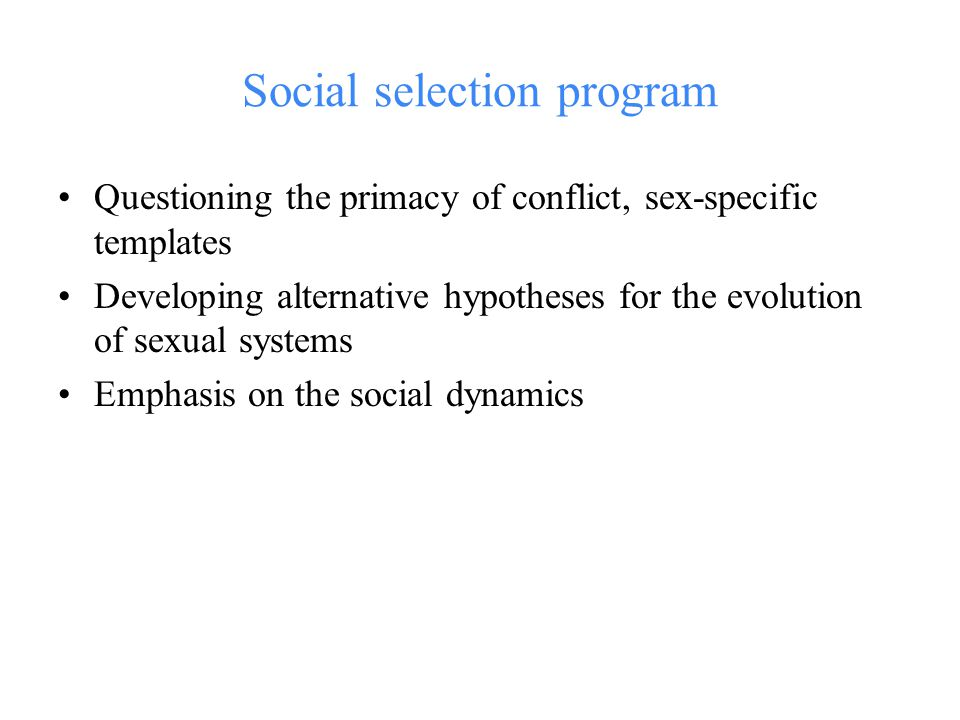 Social selection program Questioning the primacy of conflict, sex-specific templates Developing alternative hypotheses for the evolution of sexual systems Emphasis on the social dynamics